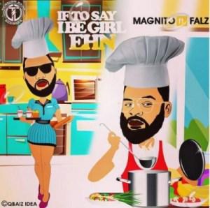 Magnito - If To Say I Be Girl Ehn ft Falz